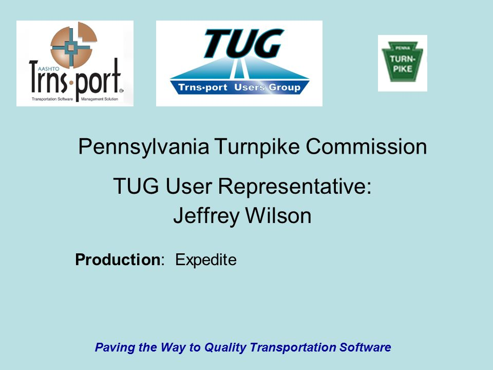 Pennsylvania Turnpike Commission TUG User Representative: Jeffrey Wilson Paving the Way to Quality Transportation Software Production: Expedite