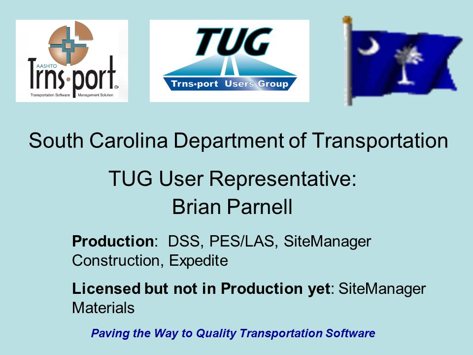 South Carolina Department of Transportation TUG User Representative: Brian Parnell Paving the Way to Quality Transportation Software Production: DSS, PES/LAS, SiteManager Construction, Expedite Licensed but not in Production yet: SiteManager Materials