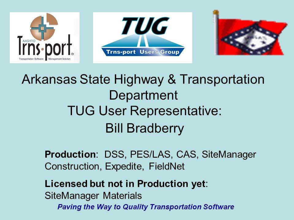 Arkansas State Highway & Transportation Department TUG User Representative: Bill Bradberry Production: DSS, PES/LAS, CAS, SiteManager Construction, Expedite, FieldNet Licensed but not in Production yet: SiteManager Materials Paving the Way to Quality Transportation Software