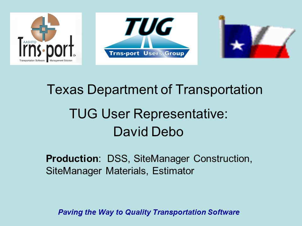 Texas Department of Transportation TUG User Representative: David Debo Paving the Way to Quality Transportation Software Production: DSS, SiteManager Construction, SiteManager Materials, Estimator