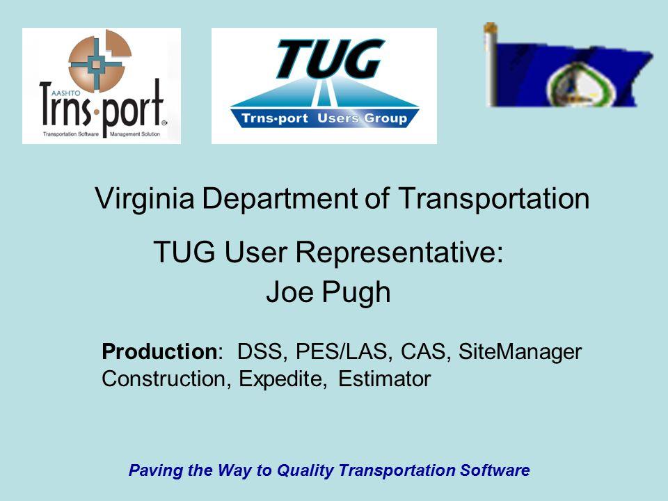Virginia Department of Transportation TUG User Representative: Joe Pugh Paving the Way to Quality Transportation Software Production: DSS, PES/LAS, CAS, SiteManager Construction, Expedite, Estimator
