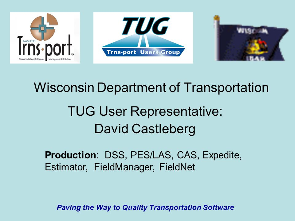Wisconsin Department of Transportation TUG User Representative: David Castleberg Paving the Way to Quality Transportation Software Production: DSS, PES/LAS, CAS, Expedite, Estimator, FieldManager, FieldNet