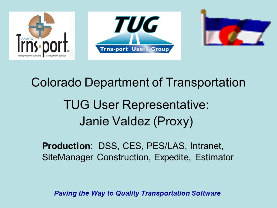 Colorado Department of Transportation TUG User Representative: Janie Valdez (Proxy) Production: DSS, CES, PES/LAS, Intranet, SiteManager Construction, Expedite, Estimator Paving the Way to Quality Transportation Software