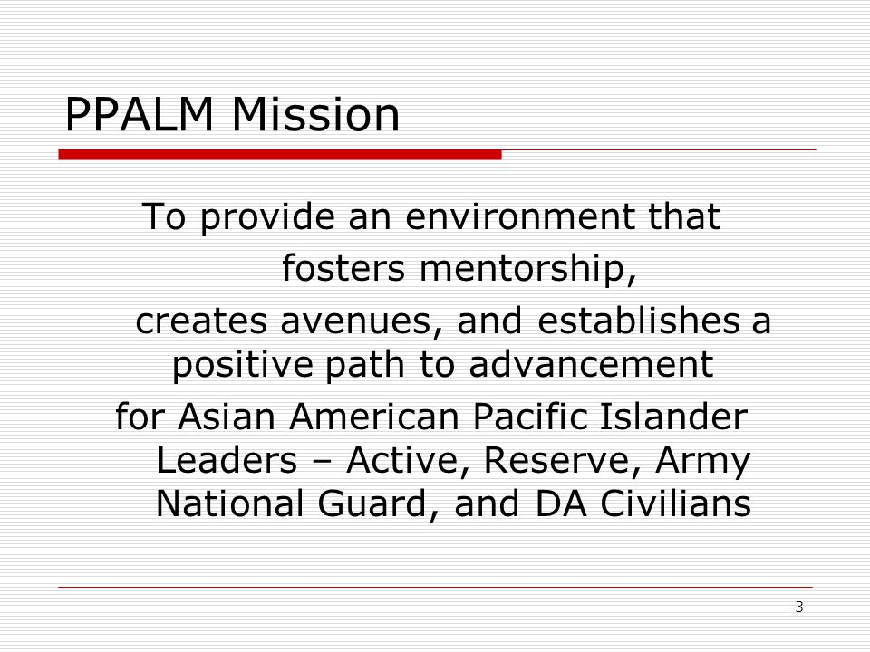 3 PPALM Mission To provide an environment that fosters mentorship, creates avenues, and establishes a positive path to advancement for Asian American Pacific Islander Leaders – Active, Reserve, Army National Guard, and DA Civilians