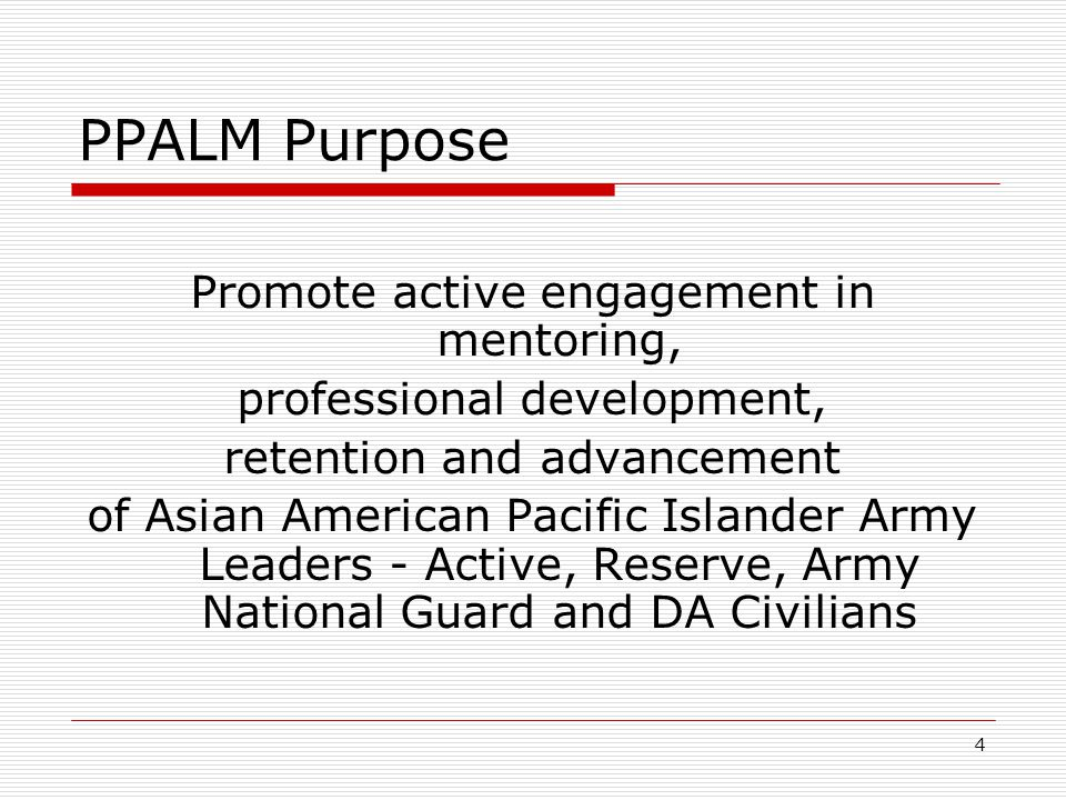 4 PPALM Purpose Promote active engagement in mentoring, professional development, retention and advancement of Asian American Pacific Islander Army Le