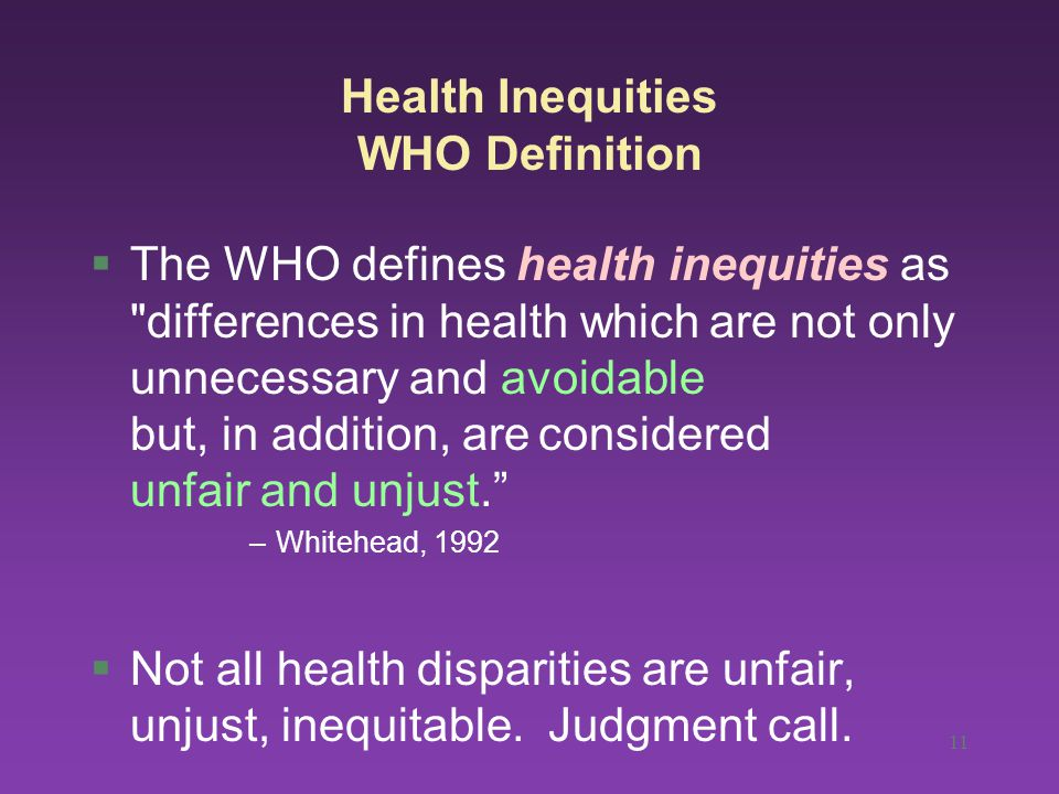 Health Inequities WHO Definition §The WHO defines health inequities as differences in health which are not only unnecessary and avoidable but, in addition, are considered unfair and unjust. –Whitehead, 1992 §Not all health disparities are unfair, unjust, inequitable.