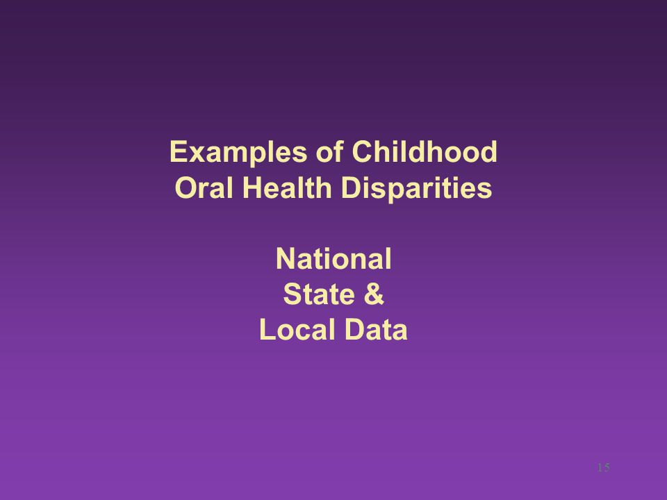 Examples of Childhood Oral Health Disparities National State & Local Data 15