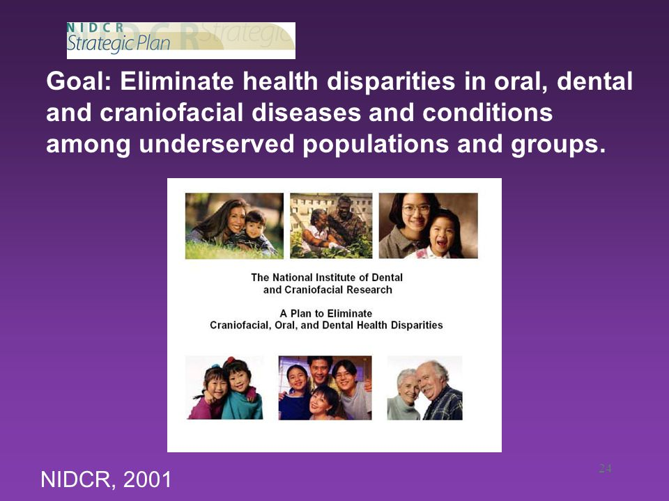 24 Goal: Eliminate health disparities in oral, dental and craniofacial diseases and conditions among underserved populations and groups.