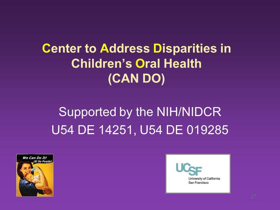 27 Center to Address Disparities in Children's Oral Health (CAN DO) Supported by the NIH/NIDCR U54 DE 14251, U54 DE 019285