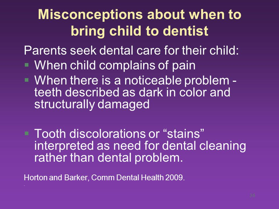 36 Misconceptions about when to bring child to dentist Parents seek dental care for their child: §When child complains of pain §When there is a noticeable problem - teeth described as dark in color and structurally damaged §Tooth discolorations or stains interpreted as need for dental cleaning rather than dental problem.