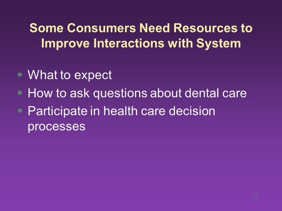 41 Some Consumers Need Resources to Improve Interactions with System §What to expect §How to ask questions about dental care §Participate in health care decision processes