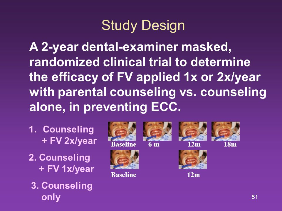 51 Study Design A 2-year dental-examiner masked, randomized clinical trial to determine the efficacy of FV applied 1x or 2x/year with parental counseling vs.
