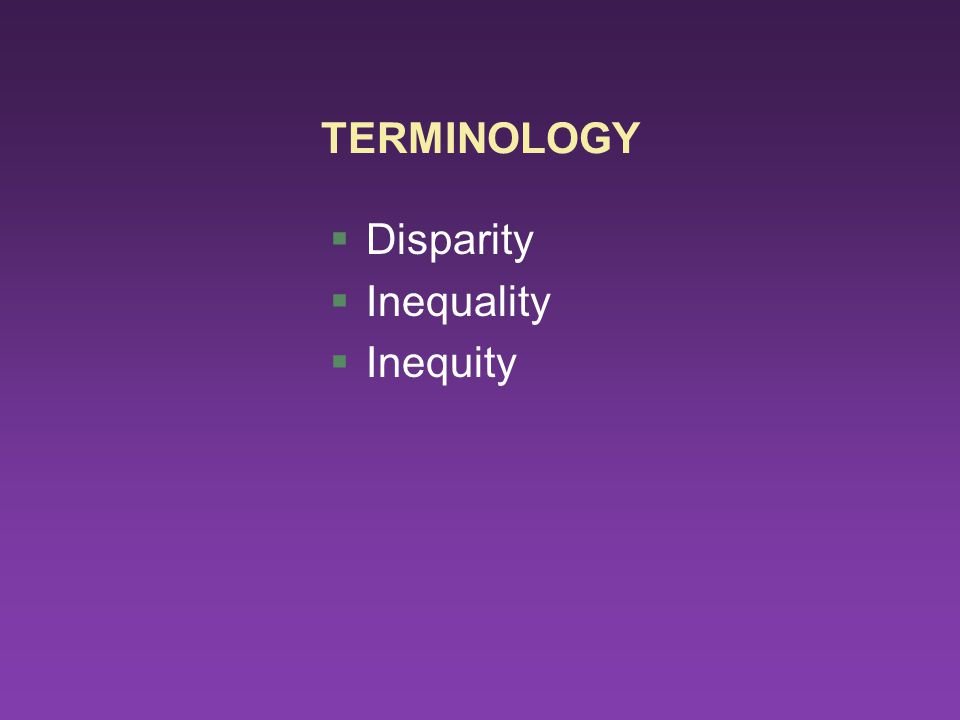 TERMINOLOGY §Disparity §Inequality §Inequity