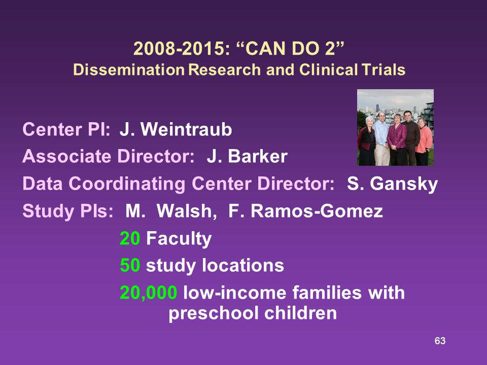 63 2008-2015: CAN DO 2 Dissemination Research and Clinical Trials Center PI:J.