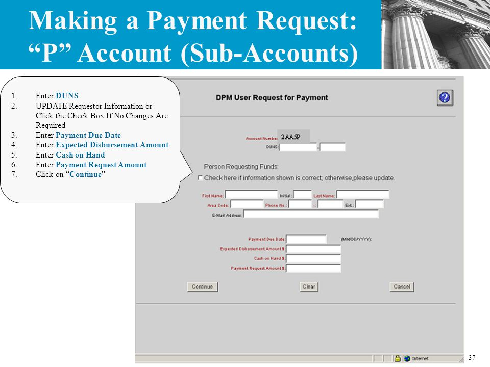 37 1.Enter DUNS 2.UPDATE Requestor Information or Click the Check Box If No Changes Are Required 3.Enter Payment Due Date 4.Enter Expected Disbursement Amount 5.Enter Cash on Hand 6.Enter Payment Request Amount 7.Click on Continue Making a Payment Request: P Account (Sub-Accounts)