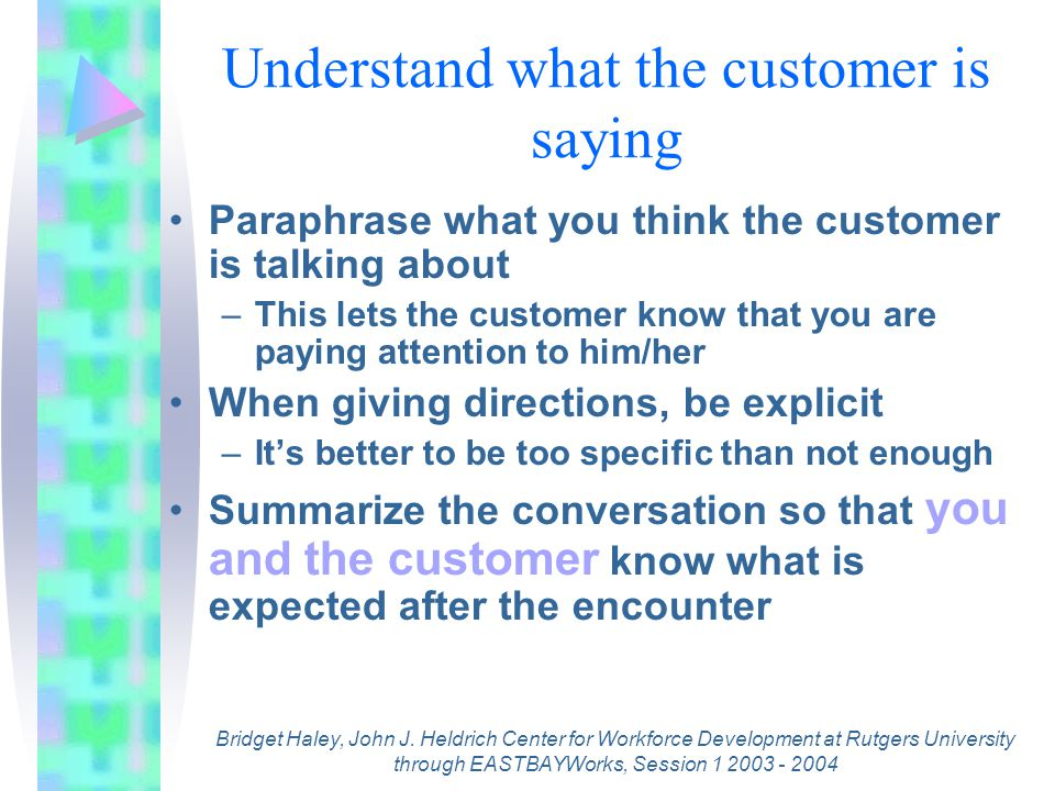 Understand what the customer is saying Paraphrase what you think the customer is talking about –This lets the customer know that you are paying attention to him/her When giving directions, be explicit –It's better to be too specific than not enough Summarize the conversation so that you and the customer know what is expected after the encounter Bridget Haley, John J.