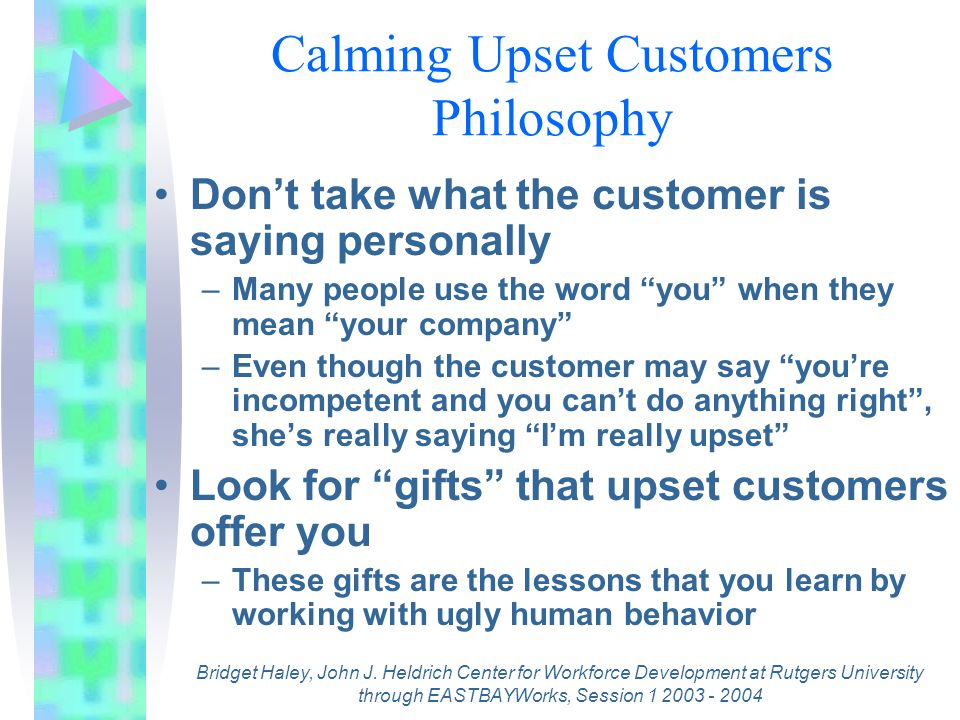 Your Behavior Goes A Long Way Remove the customer from the main customer area, if possible –If he/she doesn't have an audience, he/she may calm down knowing that you're not embarrassed Talk About What You Can Do –Avoid talking about what you can't do –Use the broken record technique, politely repeating what you can do for her –Don't talk about Policy Bridget Haley, John J.