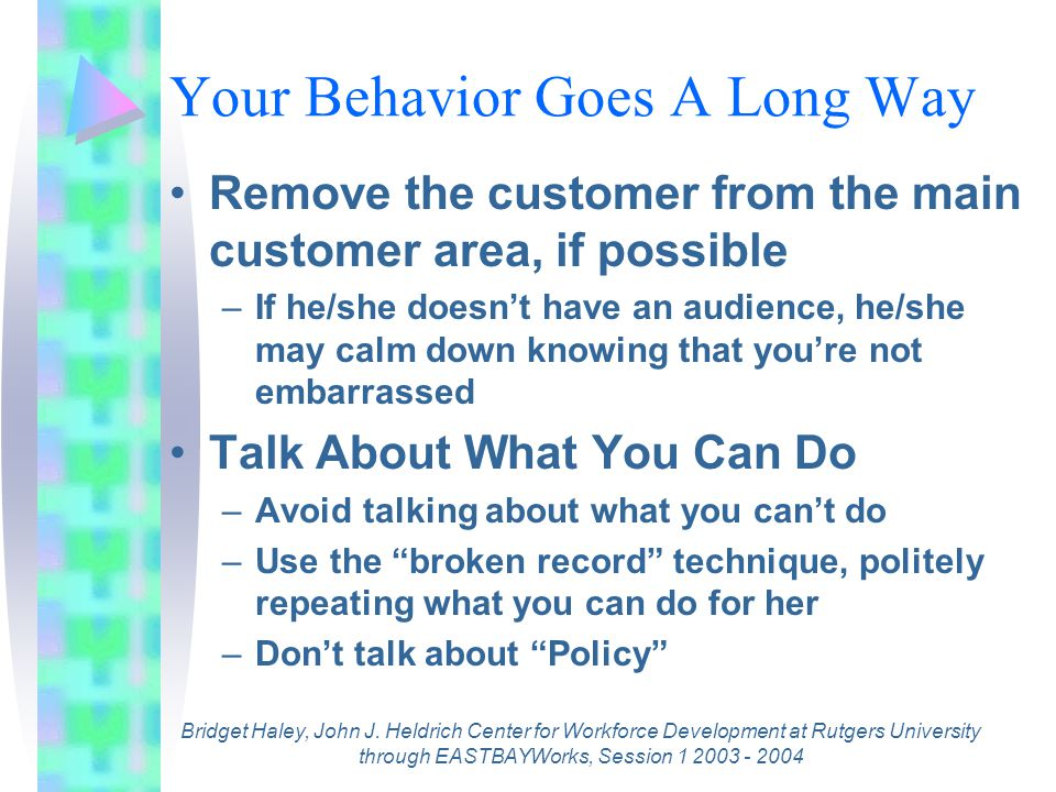 Avoid Turning A Dissatisfied Customer Into An Angry One Don't roll your eyes at a complaint –This shows that you are annoyed Avoid crossing your arms in front of you when listening to the customer Avoid touching an upset person –This could upset him more There is never an excuse for you to curse –Remember you are a professional Bridget Haley, John J.