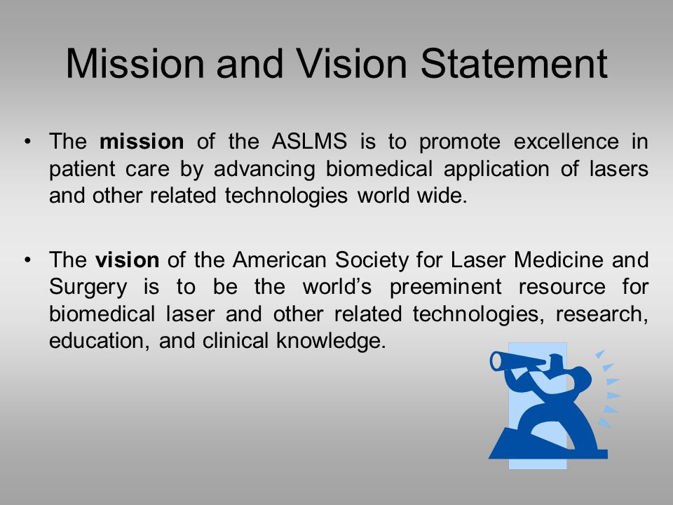 Mission and Vision Statement The mission of the ASLMS is to promote excellence in patient care by advancing biomedical application of lasers and other related technologies world wide.