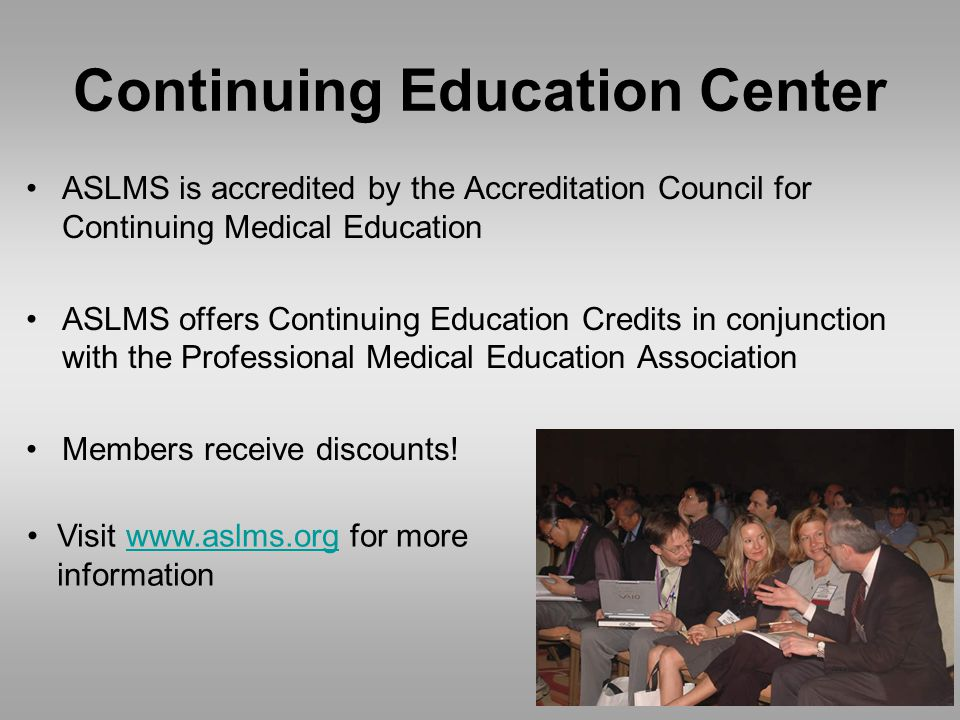 Continuing Education Center ASLMS is accredited by the Accreditation Council for Continuing Medical Education ASLMS offers Continuing Education Credits in conjunction with the Professional Medical Education Association Members receive discounts.