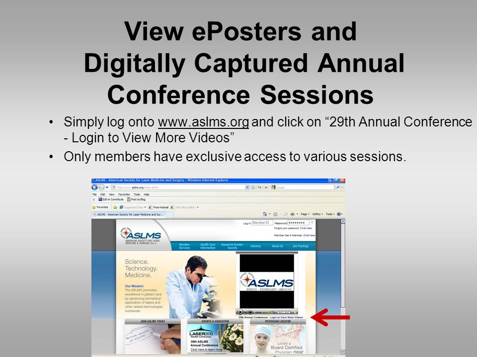 View ePosters and Digitally Captured Annual Conference Sessions Simply log onto www.aslms.org and click on 29th Annual Conference - Login to View More Videos Only members have exclusive access to various sessions.