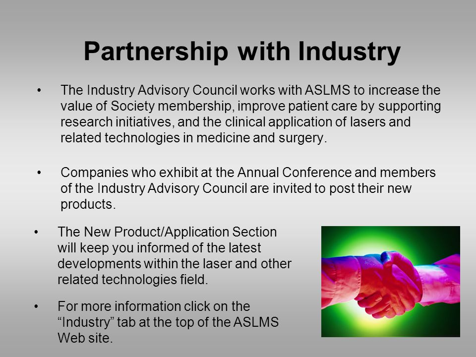 Partnership with Industry The Industry Advisory Council works with ASLMS to increase the value of Society membership, improve patient care by supporting research initiatives, and the clinical application of lasers and related technologies in medicine and surgery.