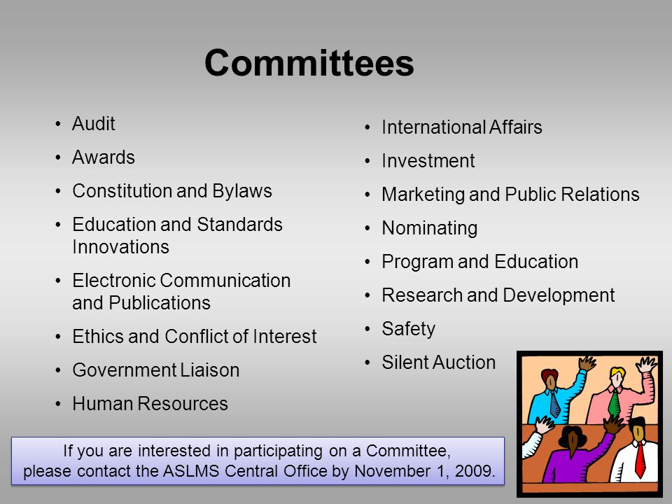 Committees Audit Awards Constitution and Bylaws Education and Standards Innovations Electronic Communication and Publications Ethics and Conflict of Interest Government Liaison Human Resources International Affairs Investment Marketing and Public Relations Nominating Program and Education Research and Development Safety Silent Auction If you are interested in participating on a Committee, please contact the ASLMS Central Office by November 1, 2009.