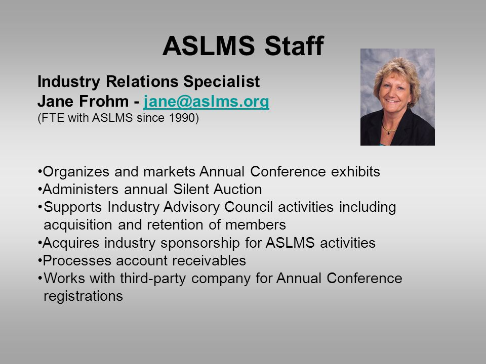 ASLMS Staff Industry Relations Specialist Jane Frohm - jane@aslms.orgjane@aslms.org (FTE with ASLMS since 1990) Organizes and markets Annual Conference exhibits Administers annual Silent Auction Supports Industry Advisory Council activities including acquisition and retention of members Acquires industry sponsorship for ASLMS activities Processes account receivables Works with third-party company for Annual Conference registrations