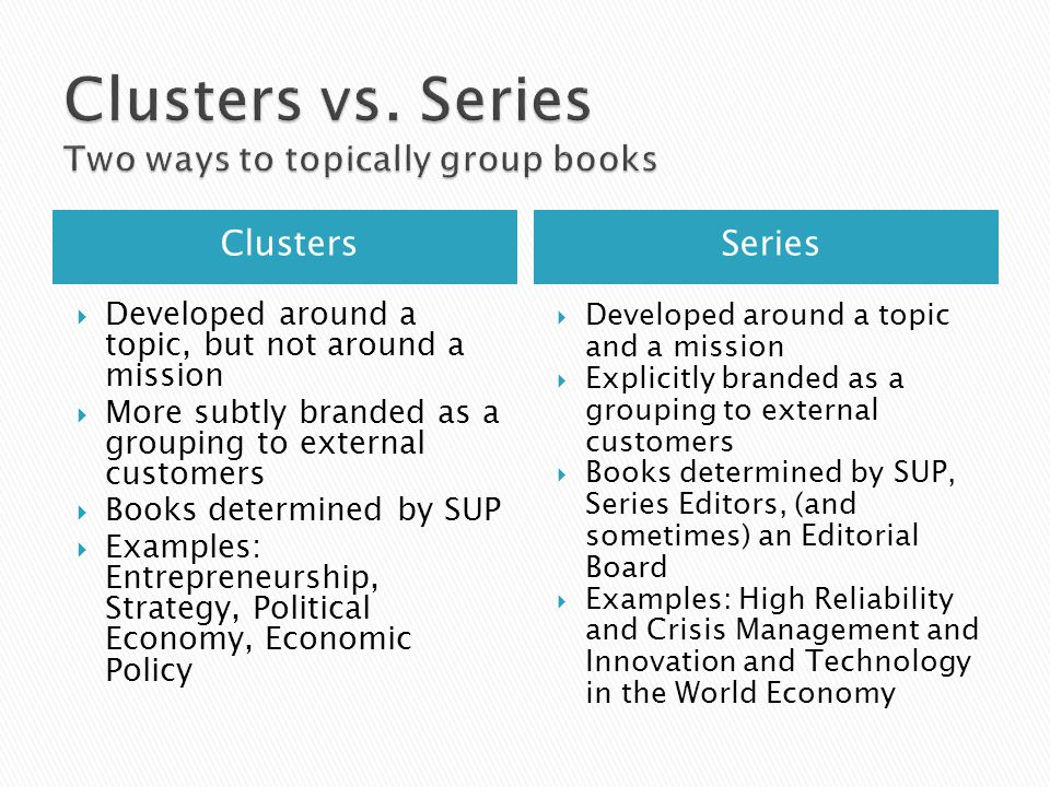 ClustersSeries  Developed around a topic, but not around a mission  More subtly branded as a grouping to external customers  Books determined by SUP  Examples: Entrepreneurship, Strategy, Political Economy, Economic Policy  Developed around a topic and a mission  Explicitly branded as a grouping to external customers  Books determined by SUP, Series Editors, (and sometimes) an Editorial Board  Examples: High Reliability and Crisis Management and Innovation and Technology in the World Economy