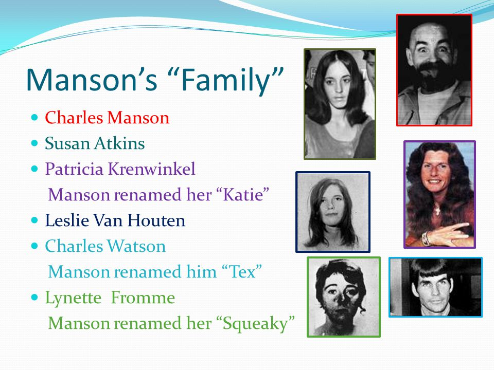 Manson's Family Charles Manson Susan Atkins Patricia Krenwinkel Manson renamed her Katie Leslie Van Houten Charles Watson Manson renamed him Tex Lynette Fromme Manson renamed her Squeaky