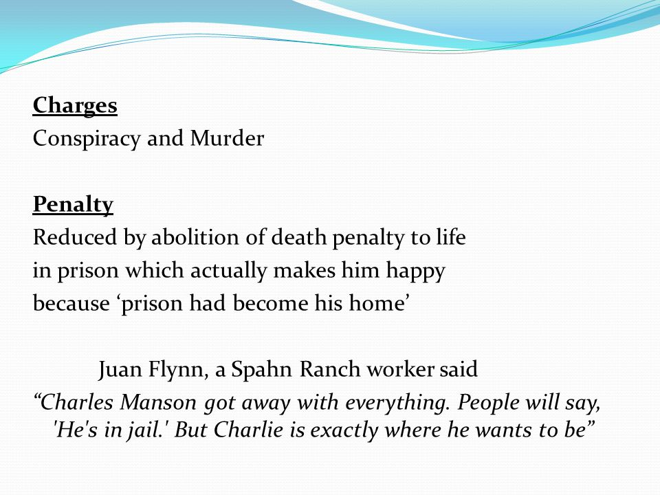 Charges Conspiracy and Murder Penalty Reduced by abolition of death penalty to life in prison which actually makes him happy because 'prison had become his home' Juan Flynn, a Spahn Ranch worker said Charles Manson got away with everything.