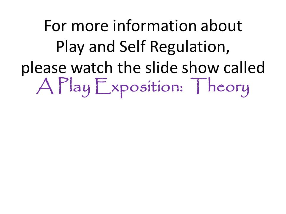 For more information about Play and Self Regulation, please watch the slide show called A Play Exposition: Theory