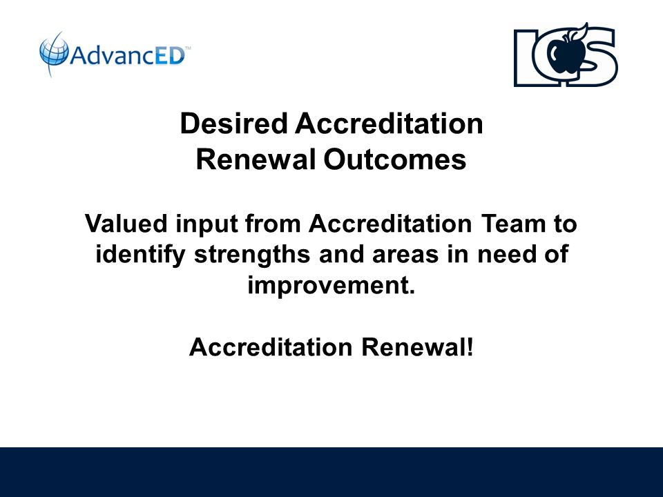 Desired Accreditation Renewal Outcomes Valued input from Accreditation Team to identify strengths and areas in need of improvement.