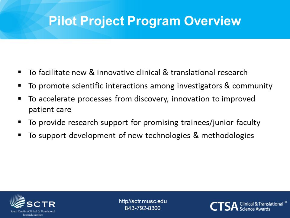 Pilot Project Program Expectations http//sctr.musc.edu 843-792-8300  Proof-of-concept studies, clinical applicability and dissemination  Generation of critical preliminary data  Successful applications of extramural grant funding mechanisms  Successful publications of research data & findings  Development of potential IP and commercialization of technologies