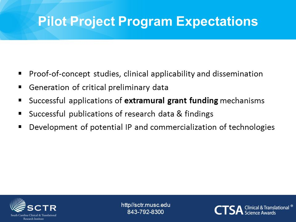 Pilot Project Program RFA http//sctr.musc.edu 843-792-8300 Institutional Funds:  MUSC - $500K/year  USC - $200K/year Grant Categories (all awards are for 12 months):  Discovery Grants (up to $25K)  High Risk – High Reward (up to $10K)  Fast-Forward Seed Grants (up to $10K*) Note: New pilot project applications developed as a result of SCTR Scientific Retreats are eligible to apply using these mechanisms.