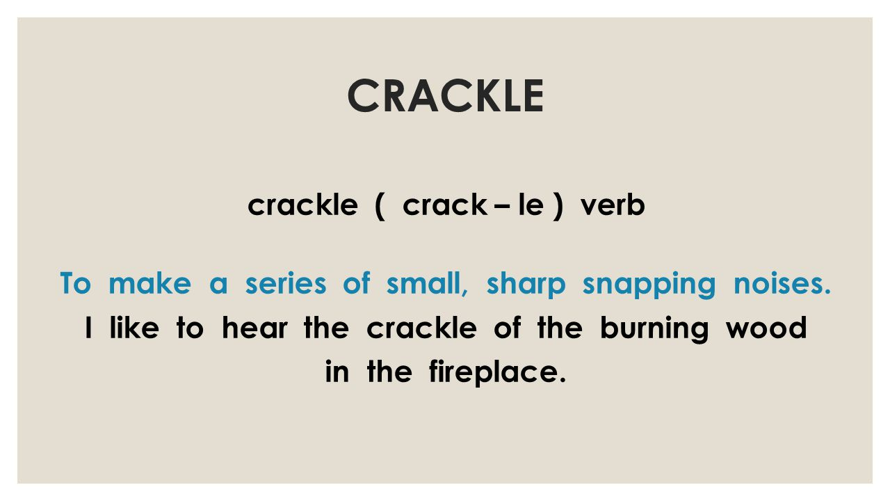 CRACKLE crackle ( crack – le ) verb To make a series of small, sharp snapping noises.