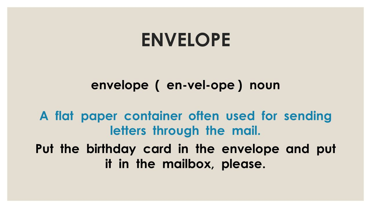 ENVELOPE envelope ( en-vel-ope ) noun A flat paper container often used for sending letters through the mail.