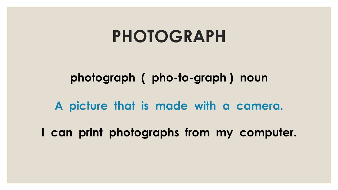 PHOTOGRAPH photograph ( pho-to-graph ) noun A picture that is made with a camera.