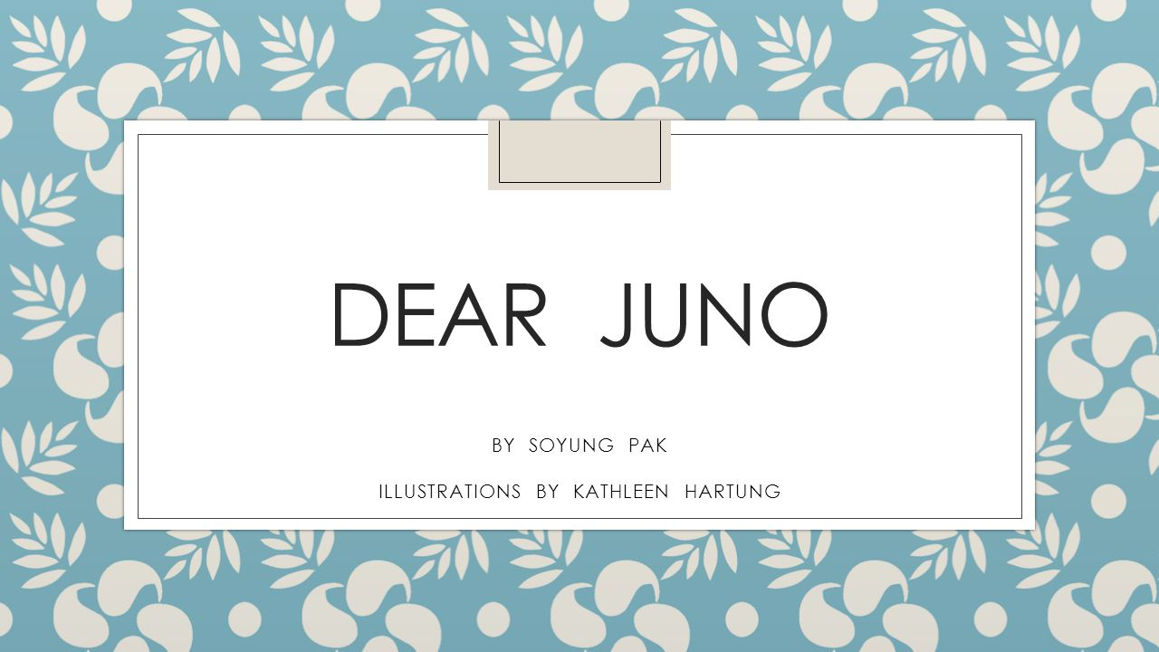 DEAR JUNO BY SOYUNG PAK ILLUSTRATIONS BY KATHLEEN HARTUNG