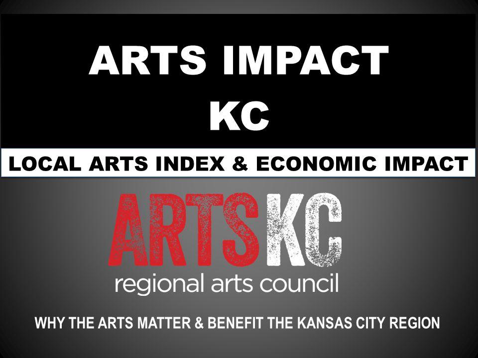 ARTS IMPACT KC WHY THE ARTS MATTER & BENEFIT THE KANSAS CITY REGION LOCAL ARTS INDEX & ECONOMIC IMPACT