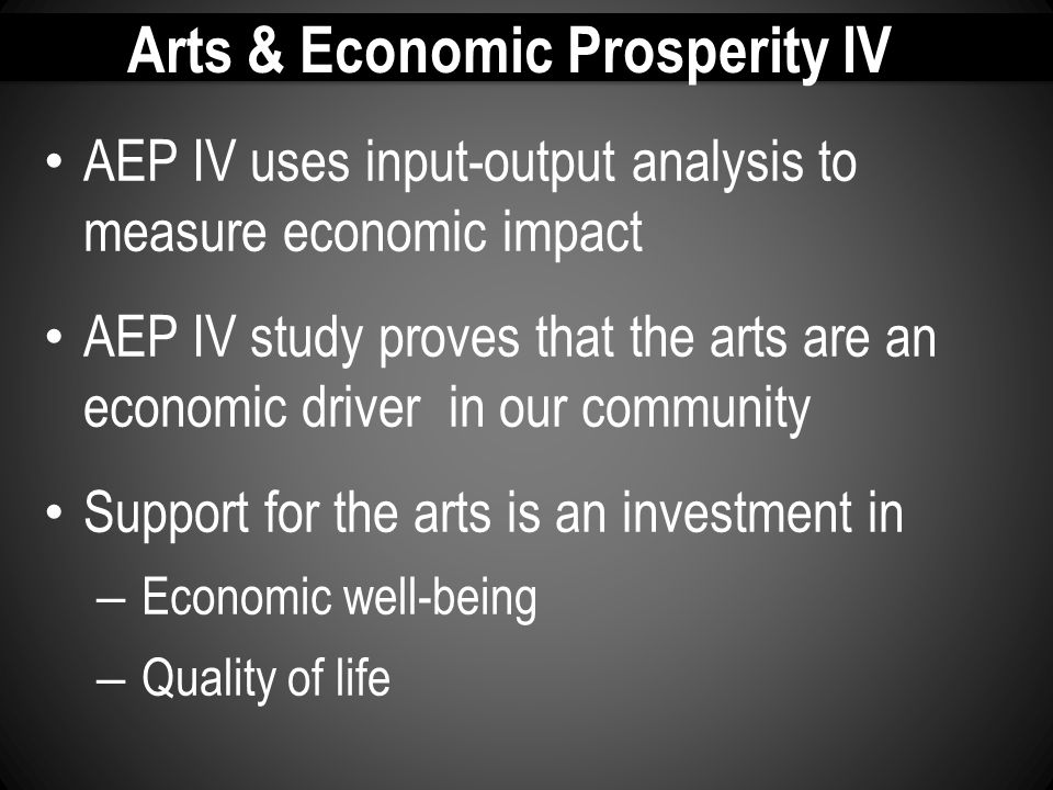 Arts & Economic Prosperity IV AEP IV uses input-output analysis to measure economic impact AEP IV study proves that the arts are an economic driver in our community Support for the arts is an investment in – Economic well-being – Quality of life