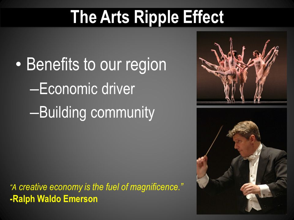 "The Arts Ripple Effect Benefits to our region – Economic driver – Building community ""A creative economy is the fuel of magnificence."" -Ralph Waldo Em"