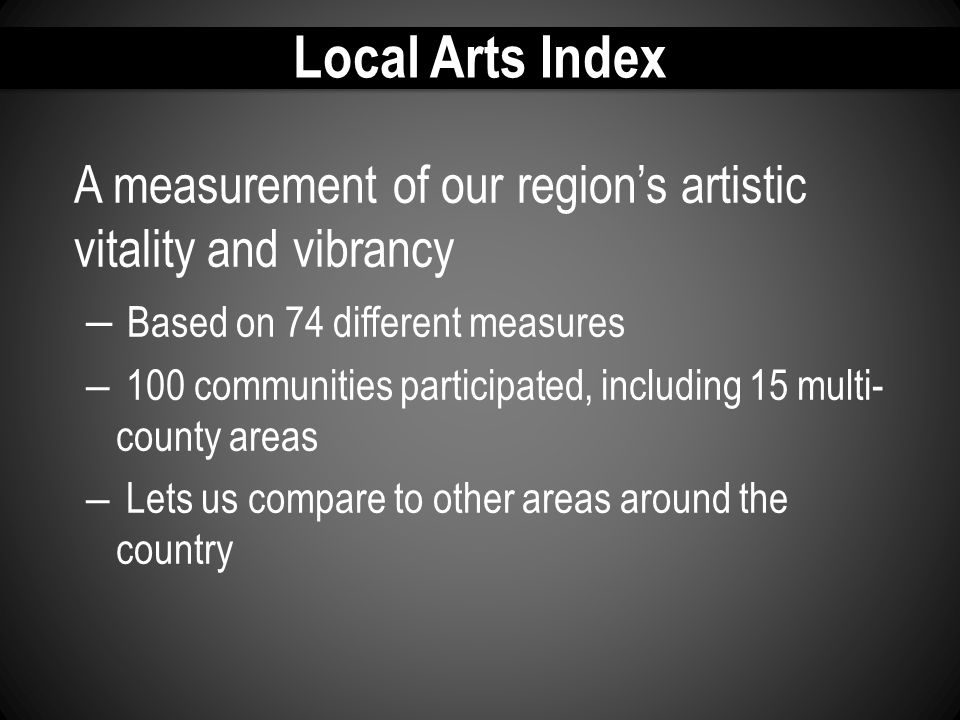 Local Arts Index A measurement of our region's artistic vitality and vibrancy – Based on 74 different measures – 100 communities participated, including 15 multi- county areas – Lets us compare to other areas around the country