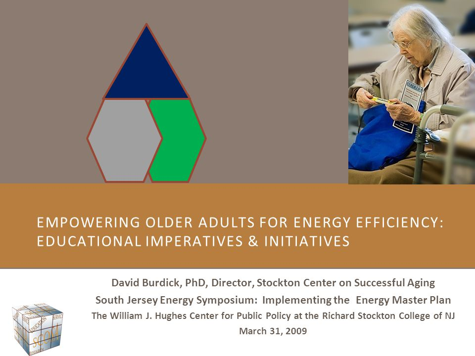 EMPOWERING OLDER ADULTS FOR ENERGY EFFICIENCY: EDUCATIONAL IMPERATIVES & INITIATIVES David Burdick, PhD, Director, Stockton Center on Successful Aging