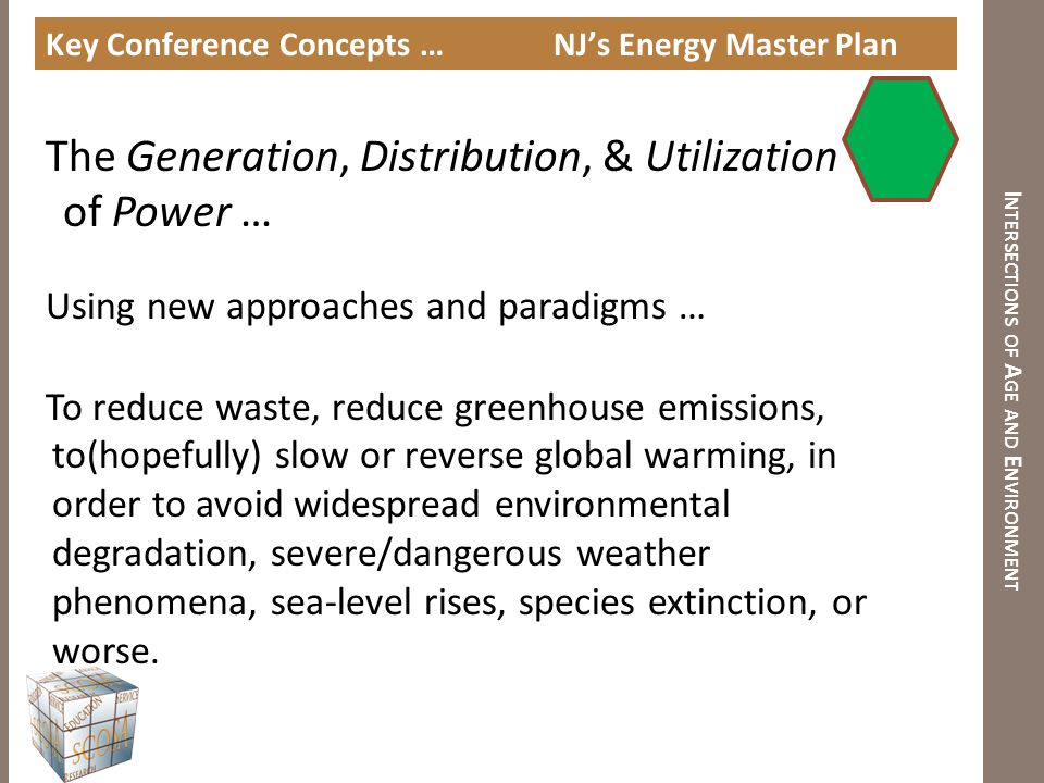 I NTERSECTIONS OF A GE AND E NVIRONMENT Key Concepts … NJ's Energy Master Plan Generation : Alternate Sources: Carbon/Fossil Fuels, Nuclear, Wind, Solar, Biofuels, Hydro, etc.