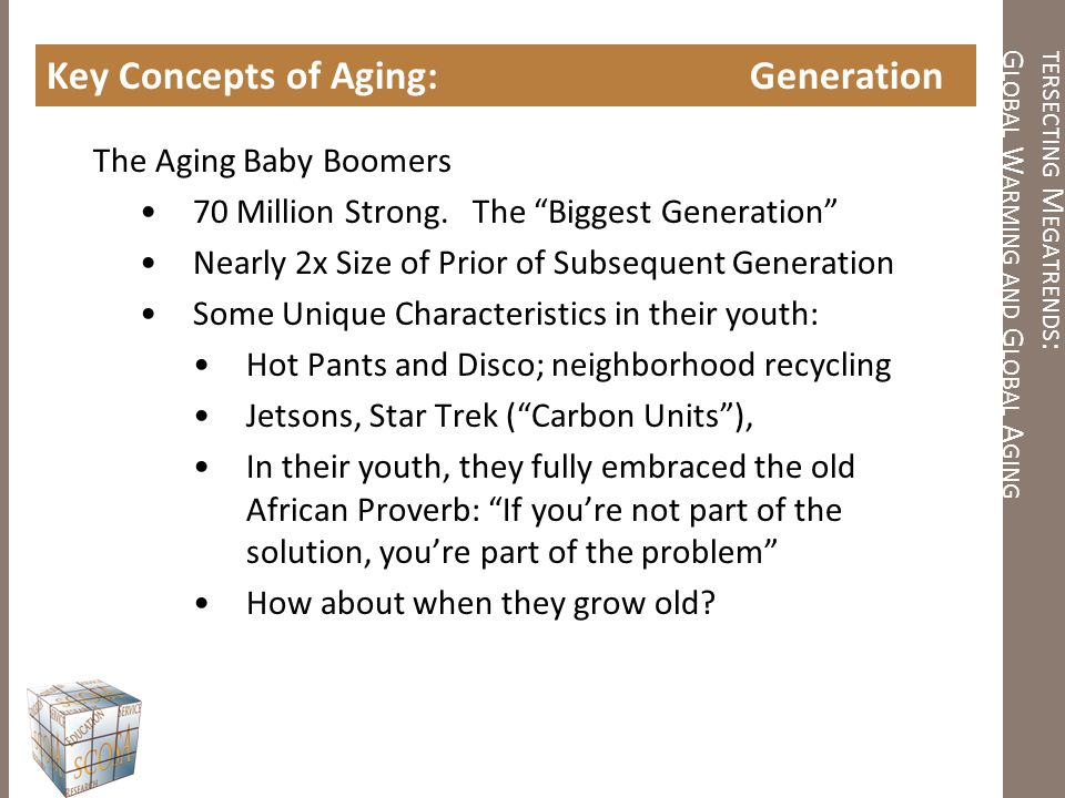 "TERSECTING M EGATRENDS : G LOBAL W ARMING AND G LOBAL A GING Key Concepts of Aging: Generation The Aging Baby Boomers 70 Million Strong. The ""Biggest"