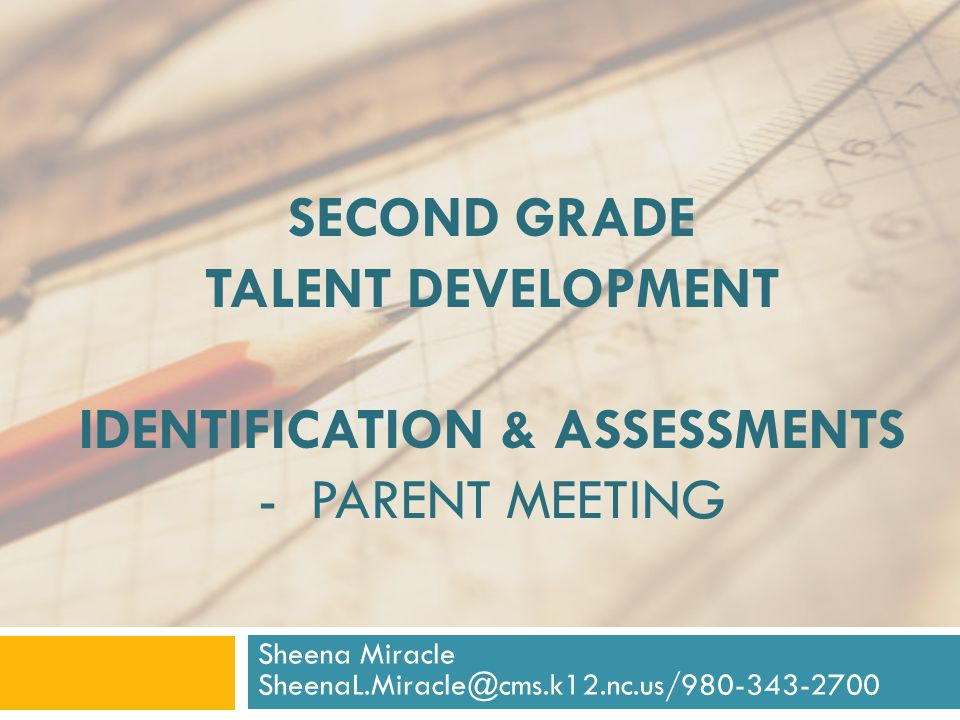 SECOND GRADE TALENT DEVELOPMENT IDENTIFICATION & ASSESSMENTS - PARENT MEETING Sheena Miracle SheenaL.Miracle@cms.k12.nc.us/980-343-2700