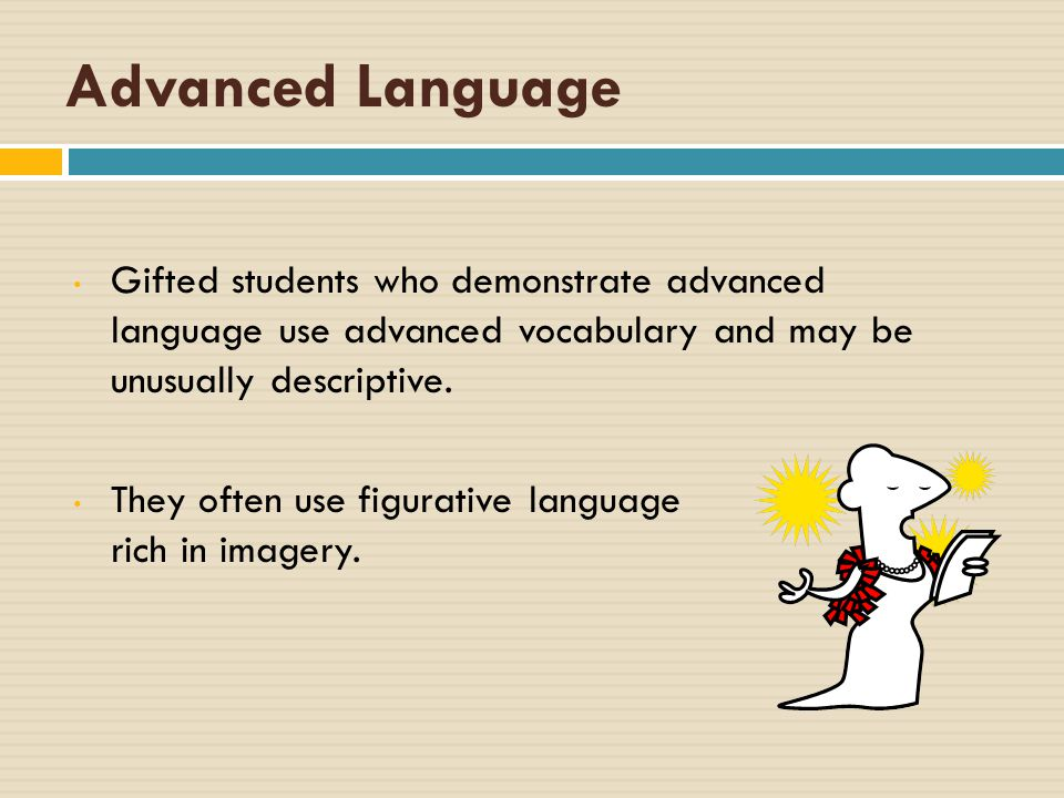 Advanced Language Gifted students who demonstrate advanced language use advanced vocabulary and may be unusually descriptive.