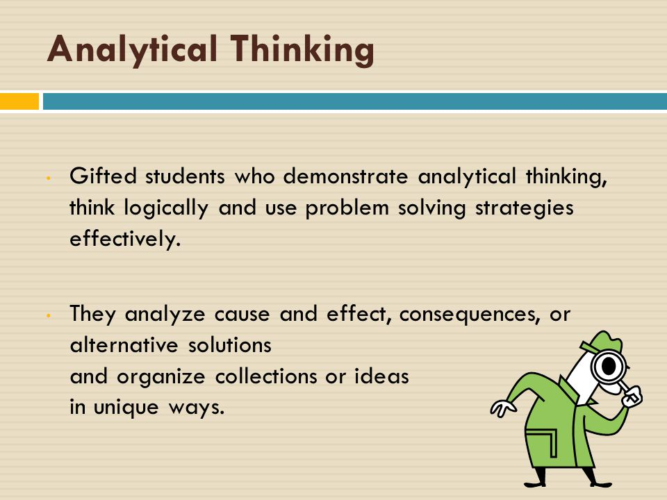 Analytical Thinking Gifted students who demonstrate analytical thinking, think logically and use problem solving strategies effectively.