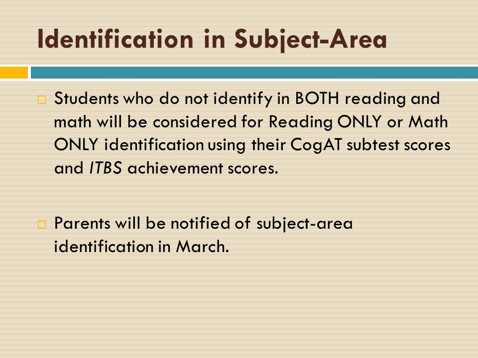 Identification in Subject-Area  Students who do not identify in BOTH reading and math will be considered for Reading ONLY or Math ONLY identification using their CogAT subtest scores and ITBS achievement scores.